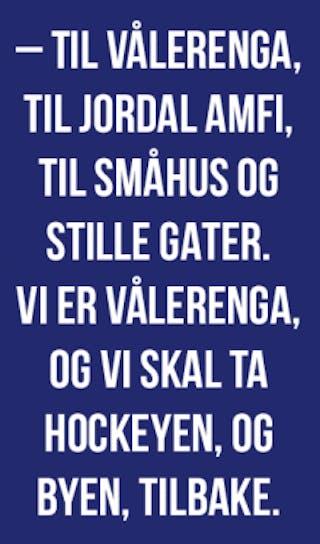 – til Vålerenga, til jordal amfi, til småhus og stille gater. Vi er Vålerenga, og vi skal ta hockeyen, og byen, tilbake.